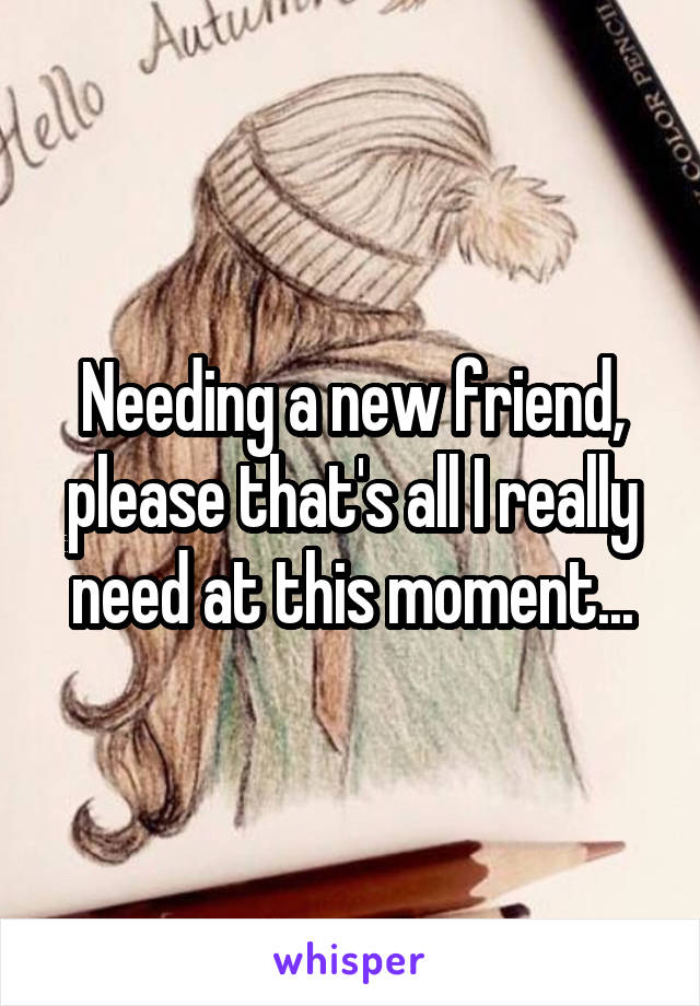 Needing a new friend, please that's all I really need at this moment...