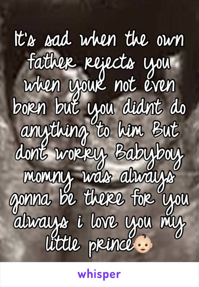 It's sad when the own father rejects you when your not even born but you didnt do anything to him But dont worry Babyboy momny was always gonna be there for you always i love you my little prince👶🏻