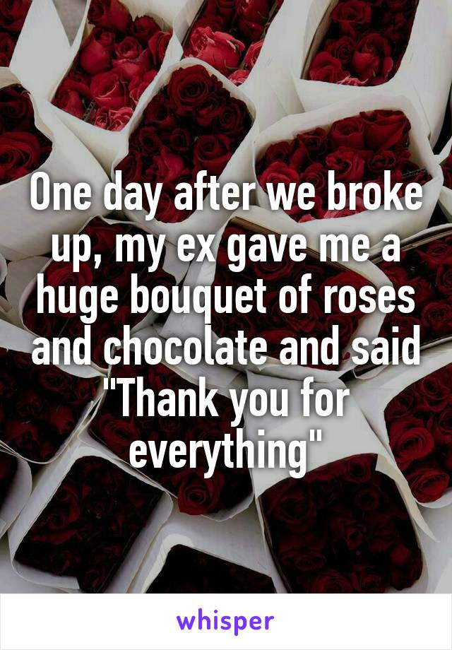 """One day after we broke up, my ex gave me a huge bouquet of roses and chocolate and said """"Thank you for everything"""""""