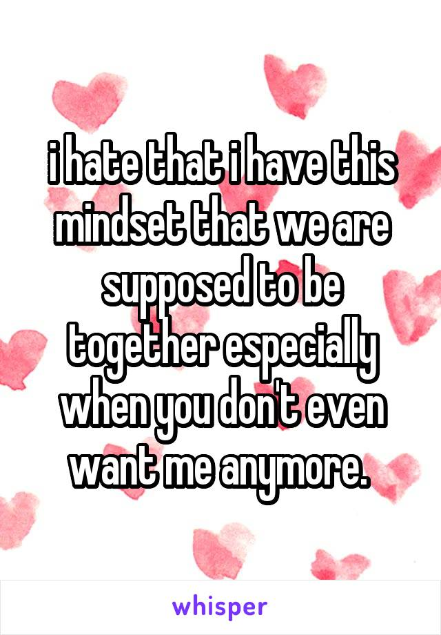 i hate that i have this mindset that we are supposed to be together especially when you don't even want me anymore.