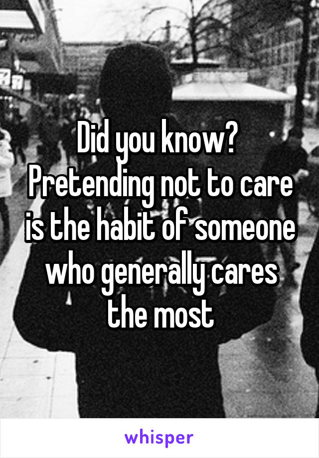 Did you know?  Pretending not to care is the habit of someone who generally cares the most