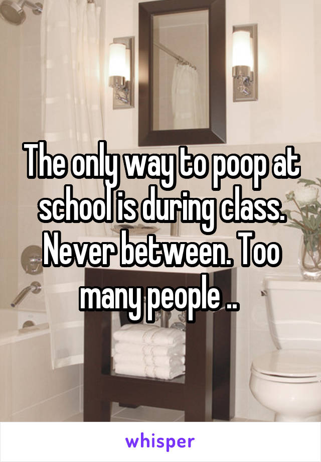The only way to poop at school is during class. Never between. Too many people ..