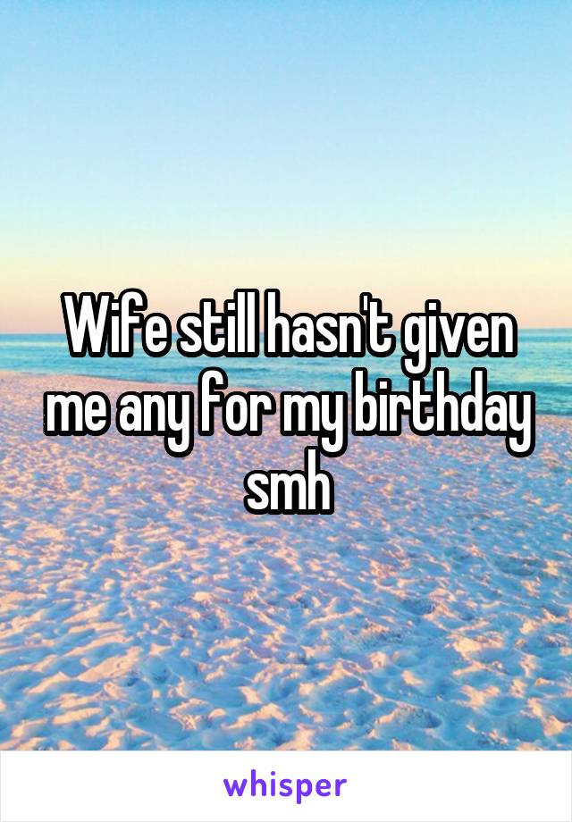 Wife still hasn't given me any for my birthday smh