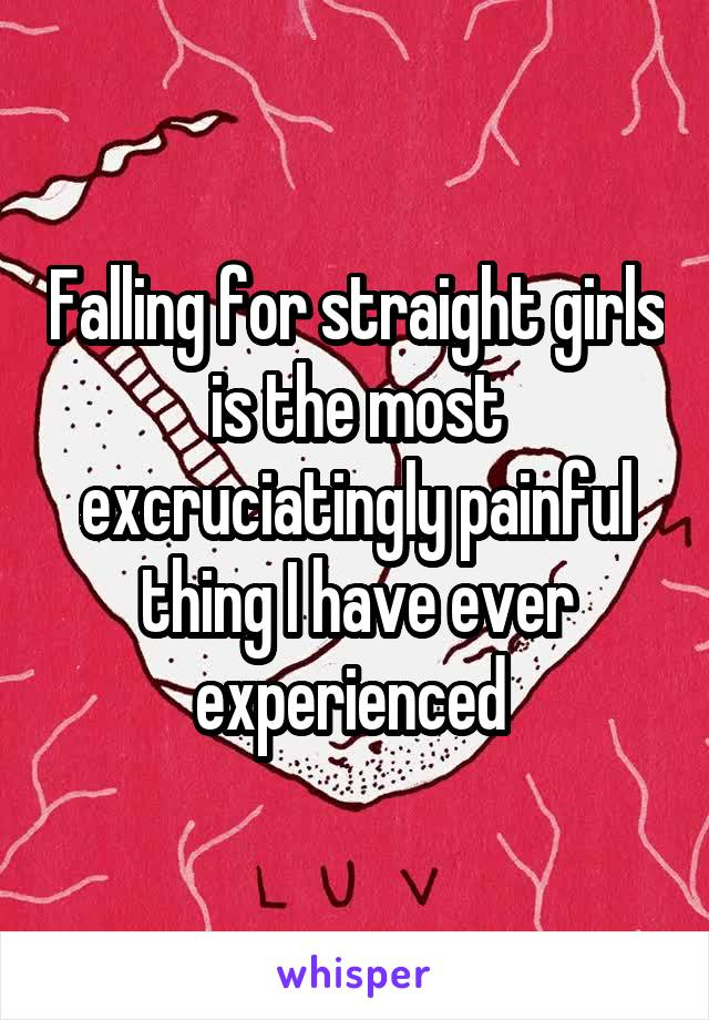 Falling for straight girls is the most excruciatingly painful thing I have ever experienced