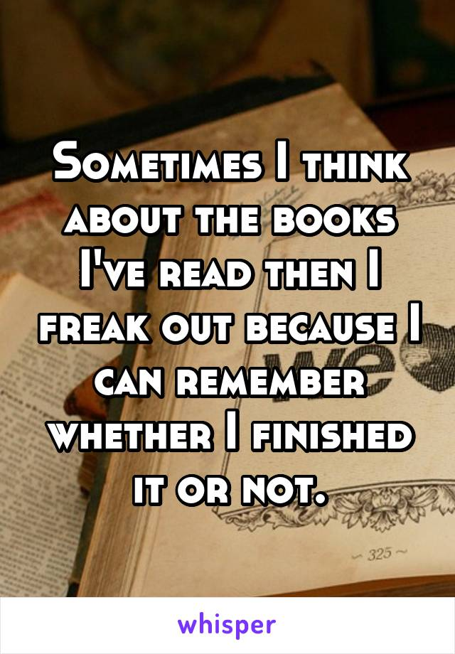 Sometimes I think about the books I've read then I freak out because I can remember whether I finished it or not.