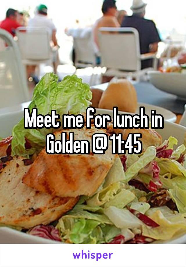 Meet me for lunch in Golden @ 11:45