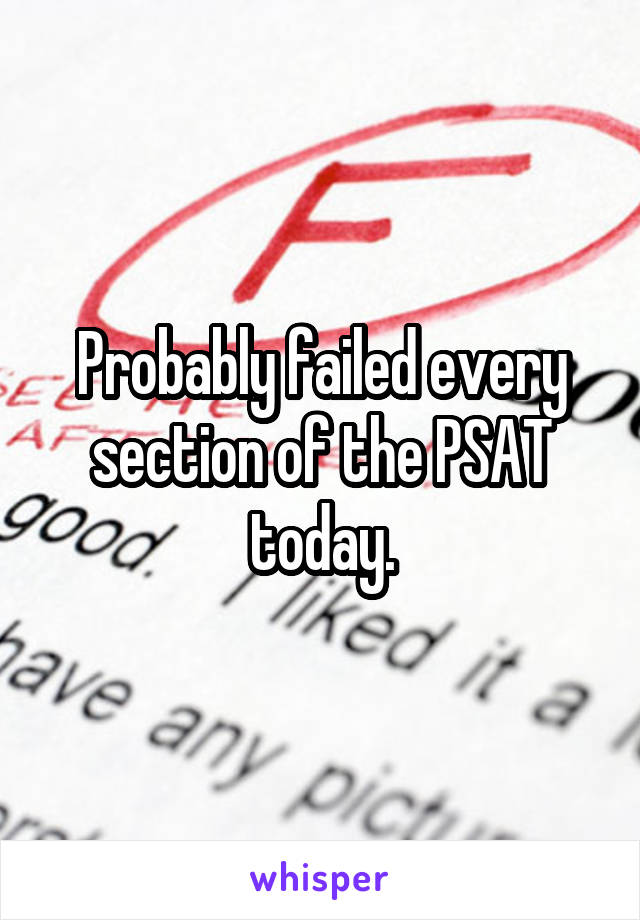 Probably failed every section of the PSAT today.