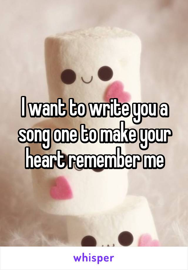 I want to write you a song one to make your heart remember me