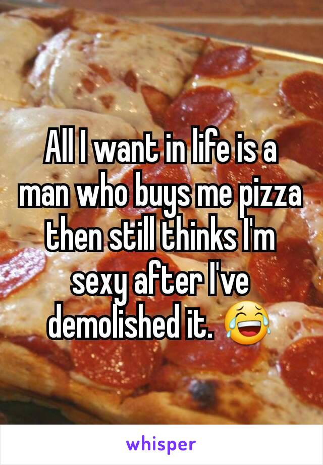 All I want in life is a man who buys me pizza then still thinks I'm sexy after I've demolished it. 😂