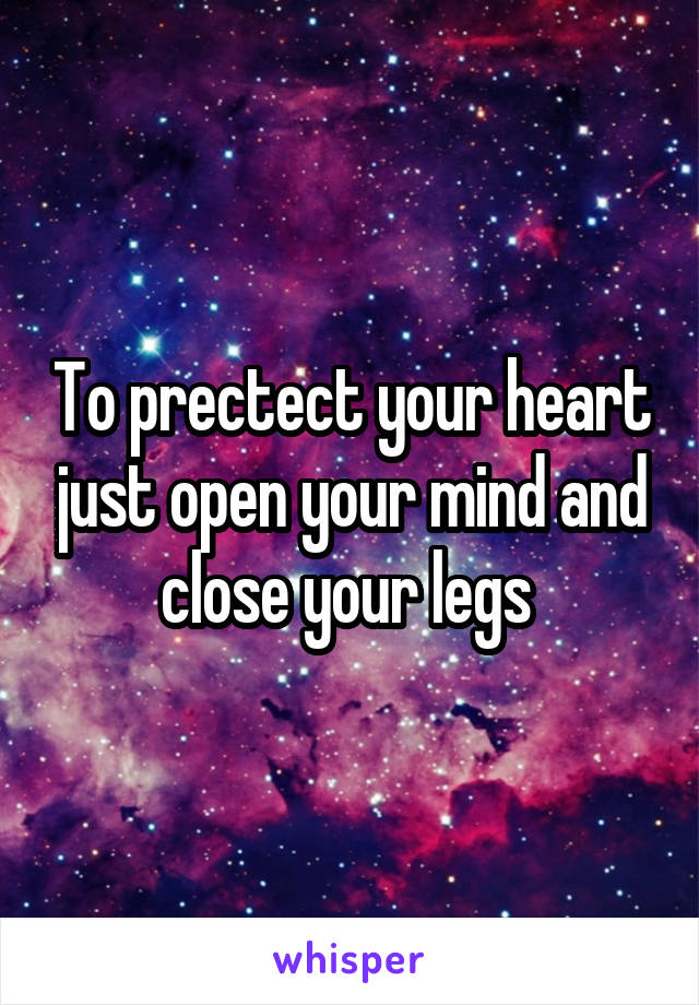 To prectect your heart just open your mind and close your legs
