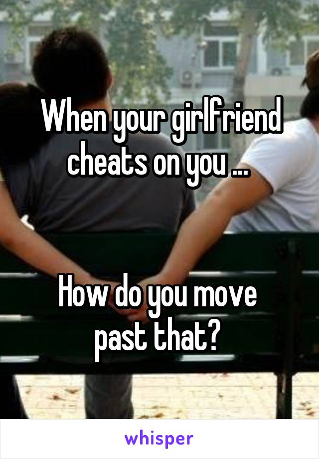 When your girlfriend cheats on you ...    How do you move  past that?