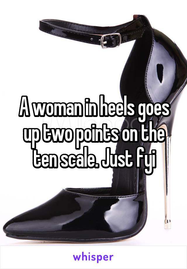 A woman in heels goes up two points on the ten scale. Just fyi