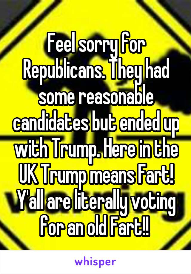 Feel sorry for Republicans. They had some reasonable candidates but ended up with Trump. Here in the UK Trump means Fart! Y'all are literally voting for an old Fart!!