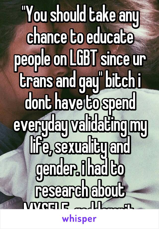 """You should take any chance to educate people on LGBT since ur trans and gay"" bitch i dont have to spend everyday validating my life, sexuality and gender. i had to research about MYSELF, goddamnit."