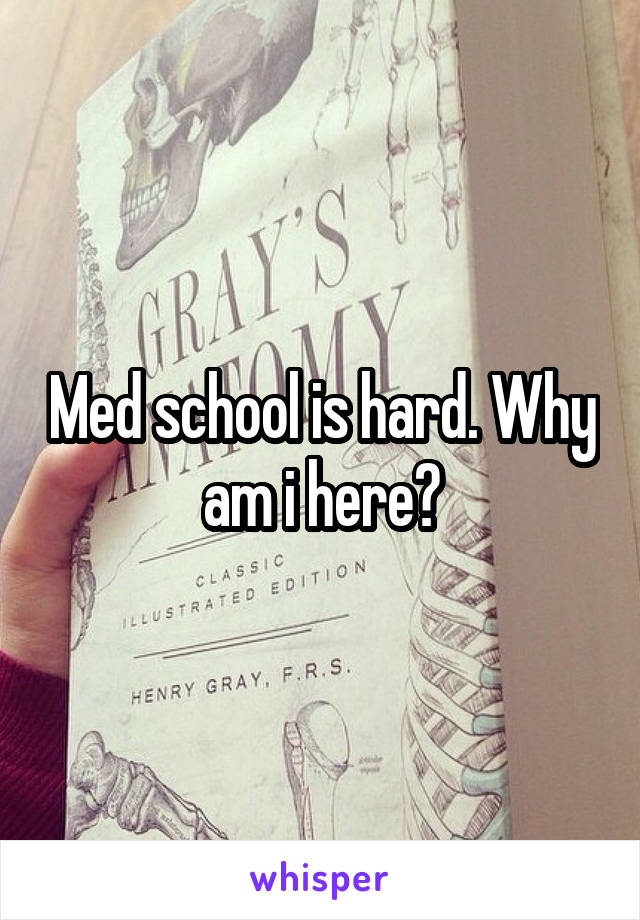 Med school is hard. Why am i here?
