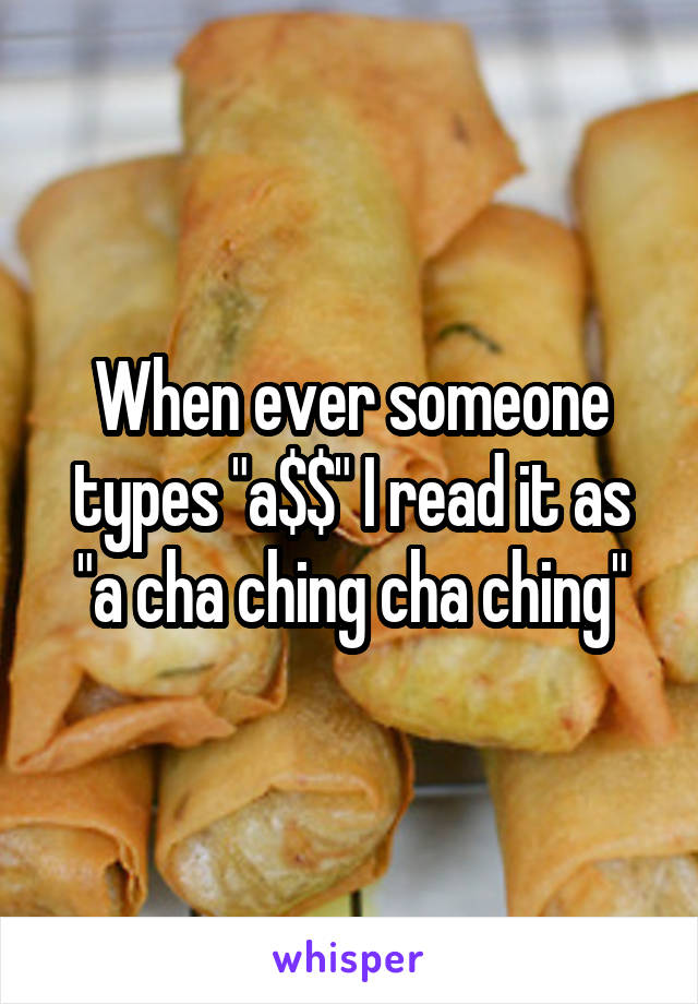 "When ever someone types ""a$$"" I read it as ""a cha ching cha ching"""