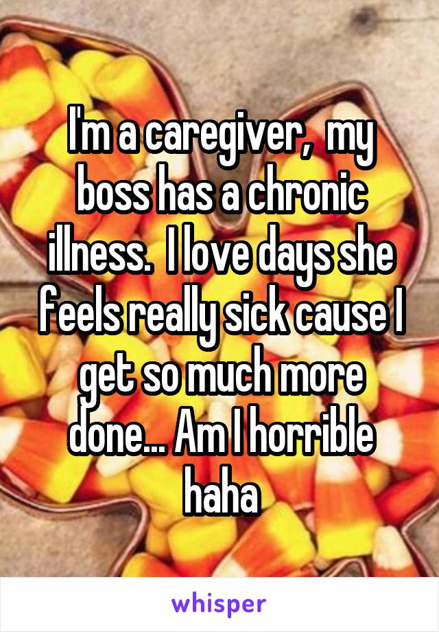 I'm a caregiver,  my boss has a chronic illness.  I love days she feels really sick cause I get so much more done... Am I horrible haha