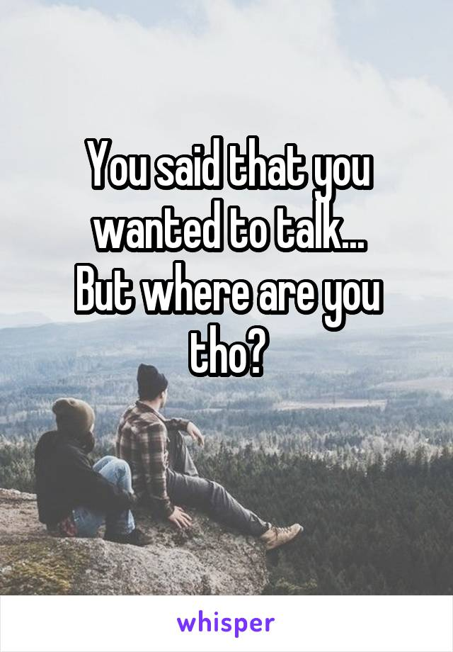 You said that you wanted to talk... But where are you tho?