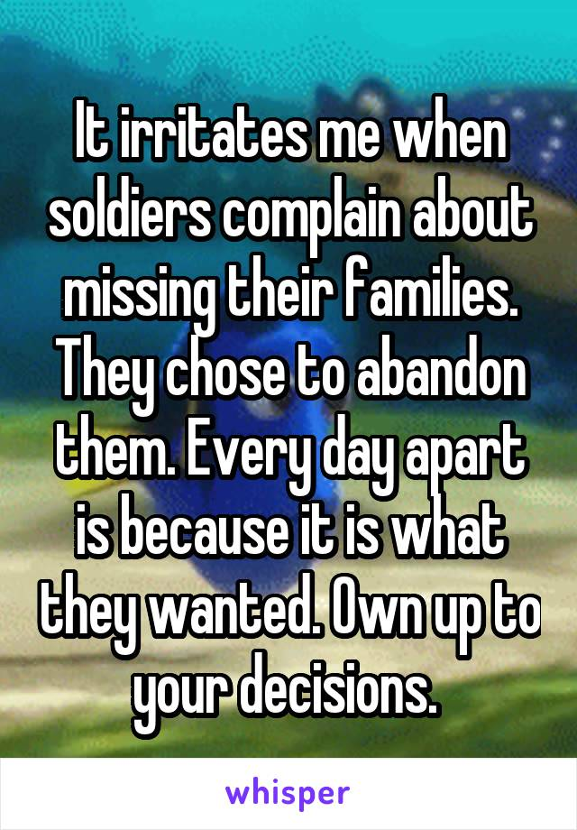 It irritates me when soldiers complain about missing their families. They chose to abandon them. Every day apart is because it is what they wanted. Own up to your decisions.