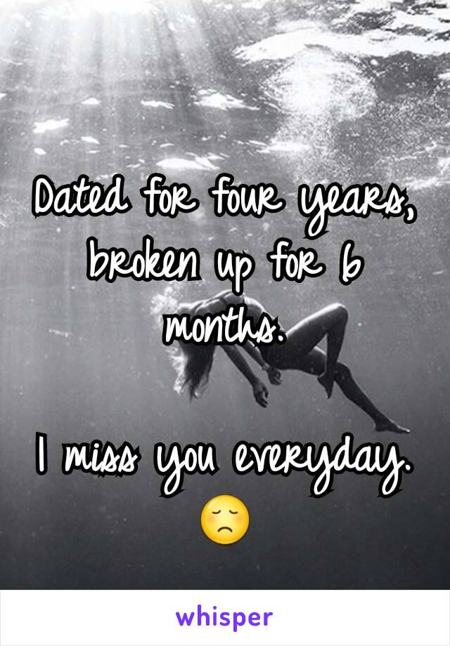 Dated for four years, broken up for 6 months.  I miss you everyday. 😞
