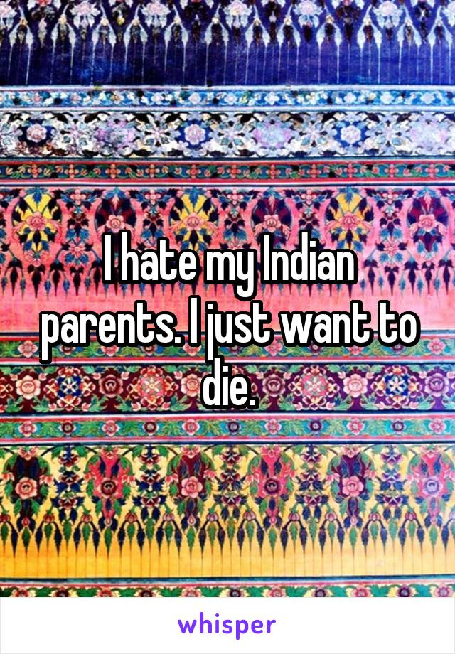 I hate my Indian parents. I just want to die.