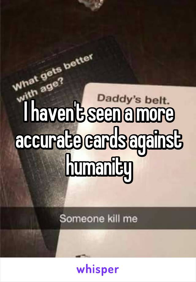 I haven't seen a more accurate cards against humanity