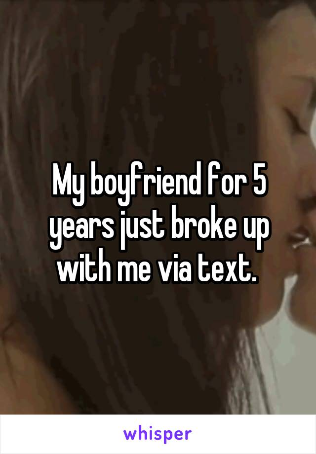 My boyfriend for 5 years just broke up with me via text.