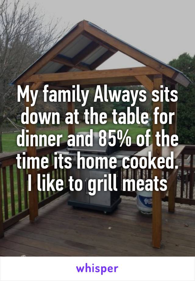 My family Always sits down at the table for dinner and 85% of the time its home cooked. I like to grill meats