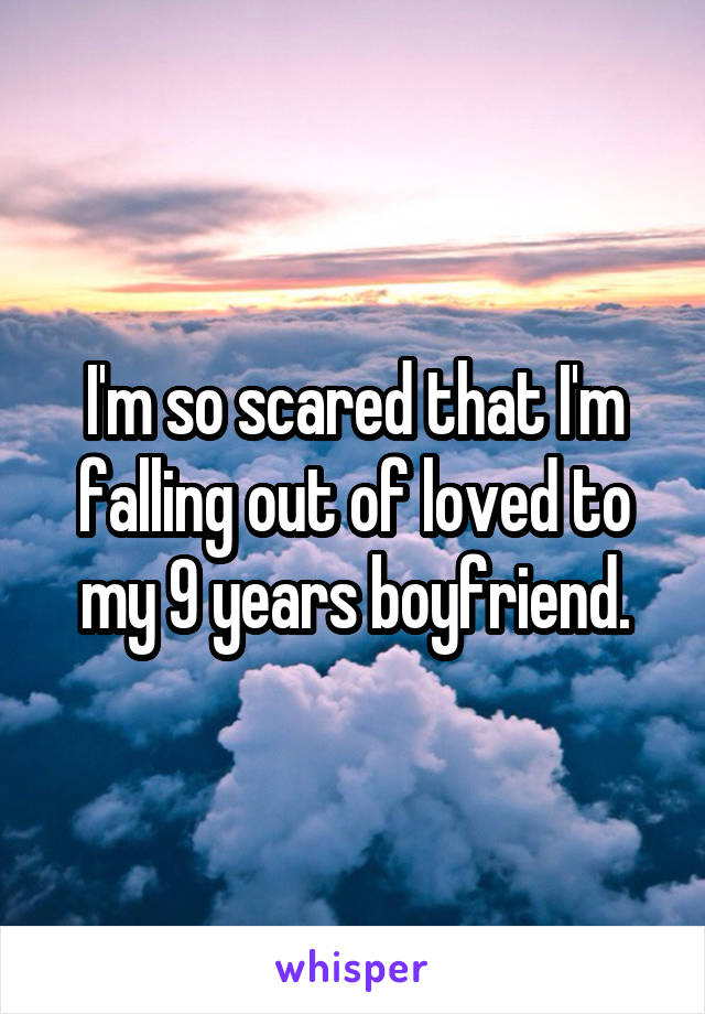I'm so scared that I'm falling out of loved to my 9 years boyfriend.