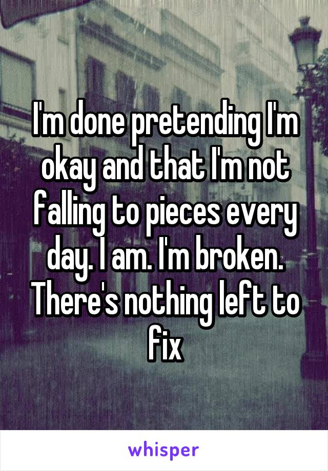 I'm done pretending I'm okay and that I'm not falling to pieces every day. I am. I'm broken. There's nothing left to fix
