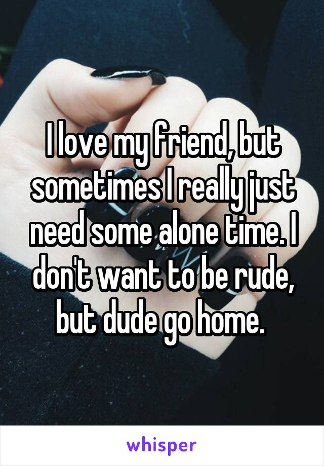 I love my friend, but sometimes I really just need some alone time. I don't want to be rude, but dude go home.