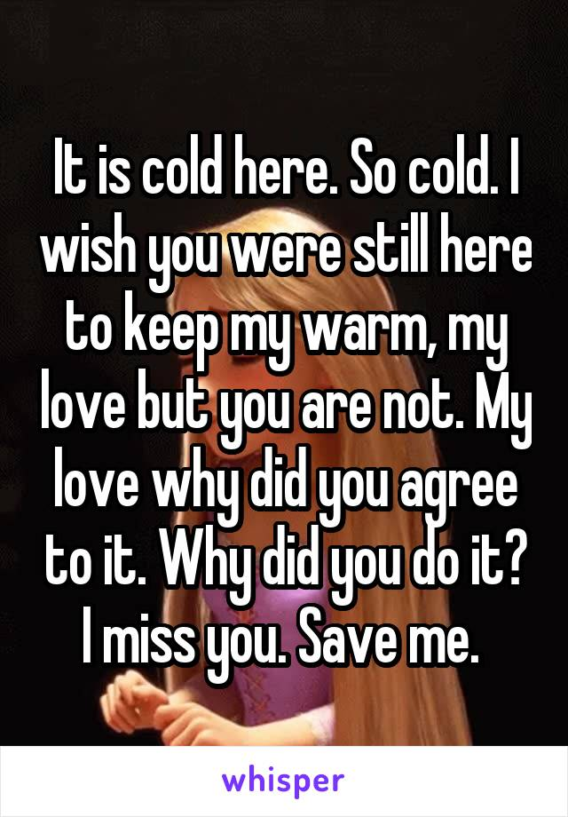 It is cold here. So cold. I wish you were still here to keep my warm, my love but you are not. My love why did you agree to it. Why did you do it? I miss you. Save me.