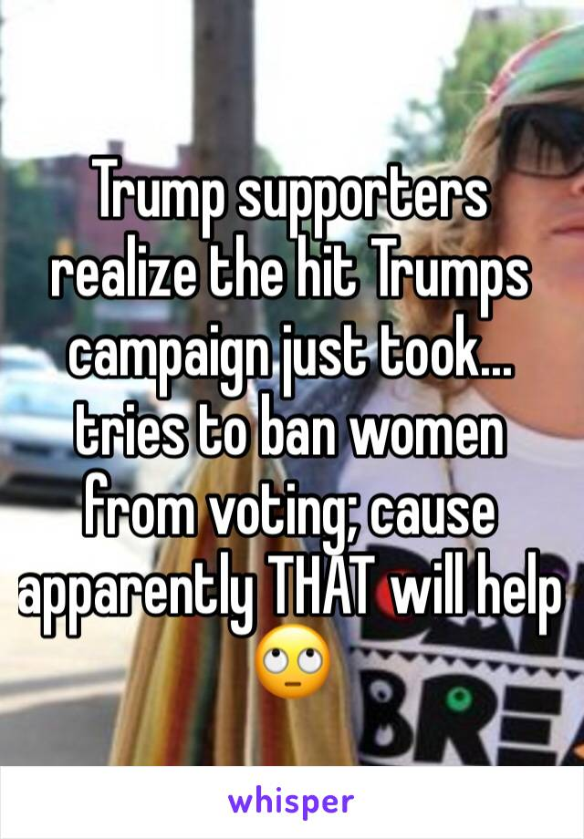 Trump supporters realize the hit Trumps campaign just took... tries to ban women from voting; cause apparently THAT will help 🙄