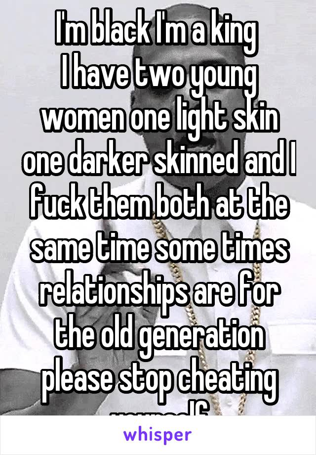 I'm black I'm a king  I have two young women one light skin one darker skinned and I fuck them both at the same time some times relationships are for the old generation please stop cheating yourself