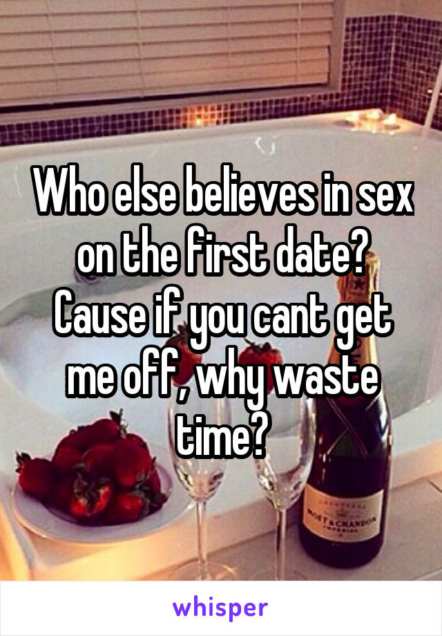 Who else believes in sex on the first date? Cause if you cant get me off, why waste time?
