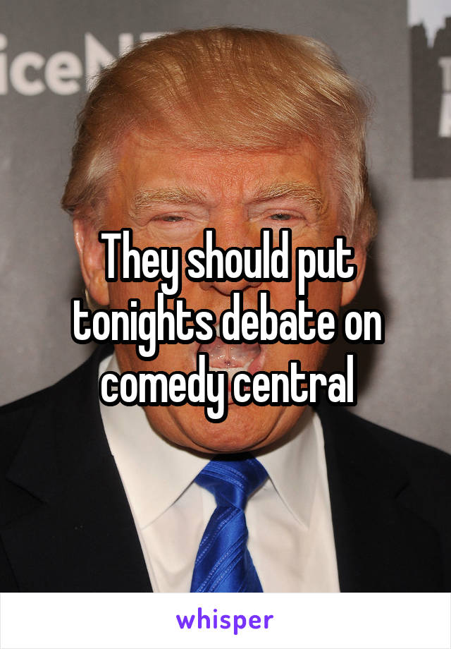 They should put tonights debate on comedy central