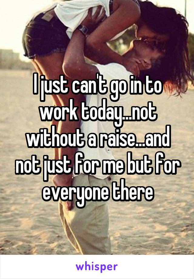 I just can't go in to work today...not without a raise...and not just for me but for everyone there