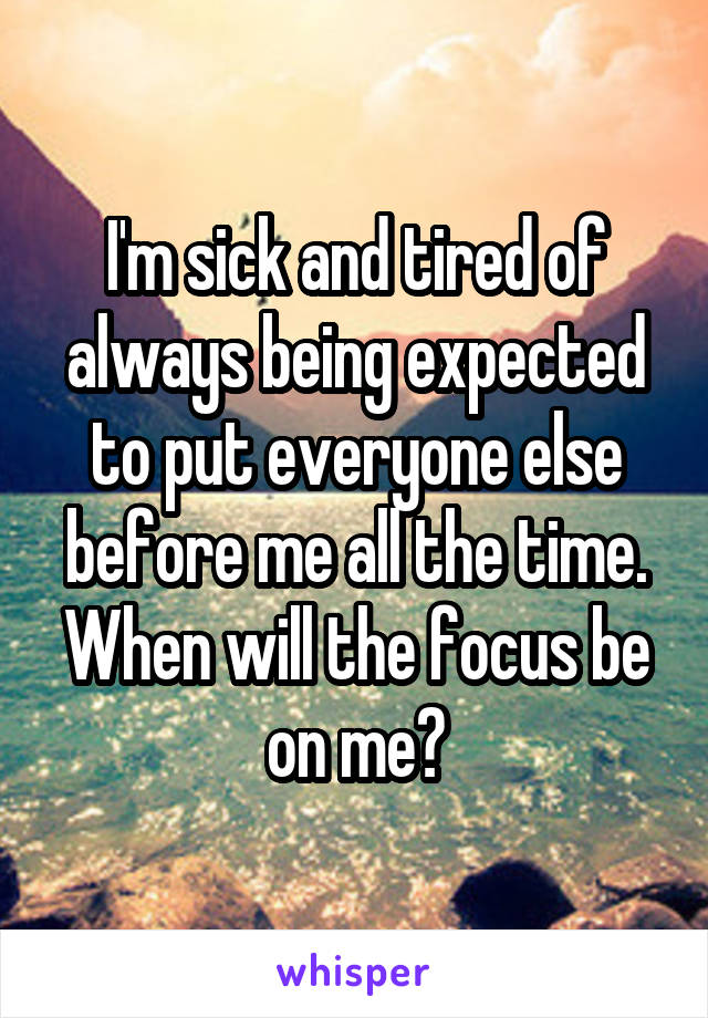 I'm sick and tired of always being expected to put everyone else before me all the time. When will the focus be on me?