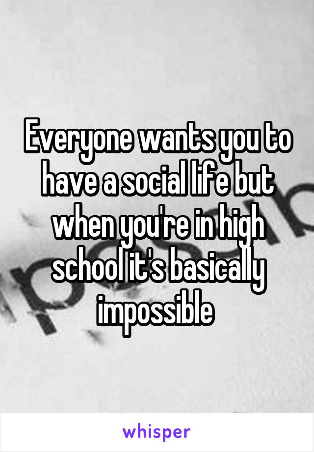 Everyone wants you to have a social life but when you're in high school it's basically impossible