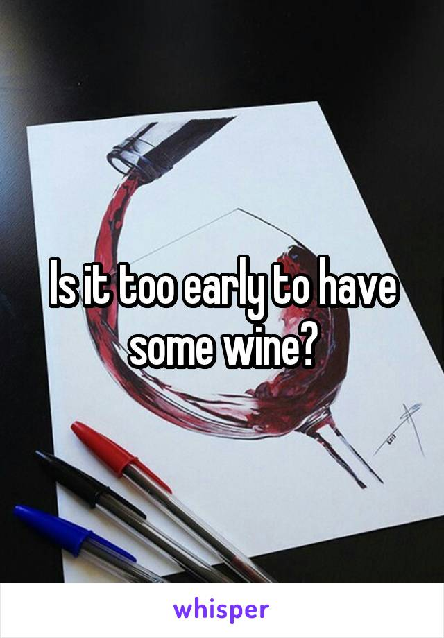 Is it too early to have some wine?