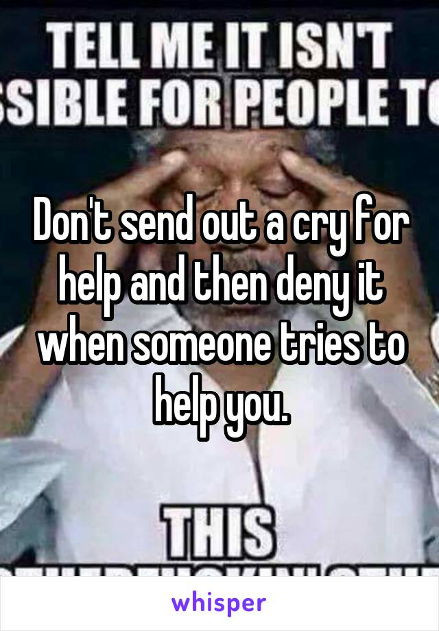 Don't send out a cry for help and then deny it when someone tries to help you.