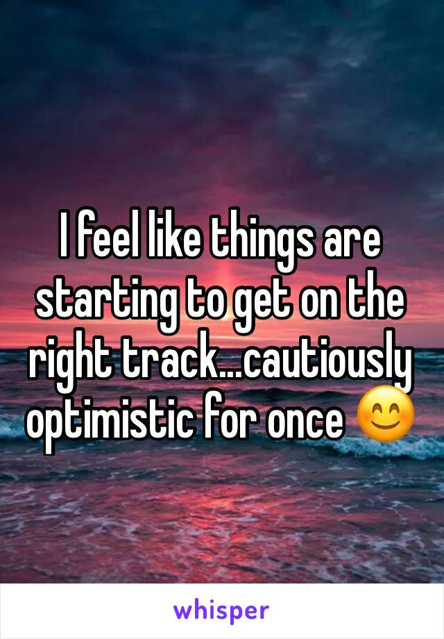 I feel like things are starting to get on the right track...cautiously optimistic for once 😊