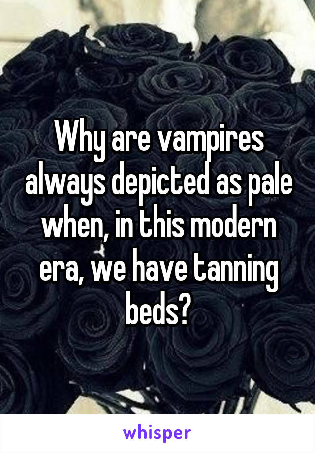 Why are vampires always depicted as pale when, in this modern era, we have tanning beds?