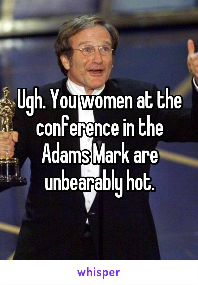 Ugh. You women at the conference in the Adams Mark are unbearably hot.