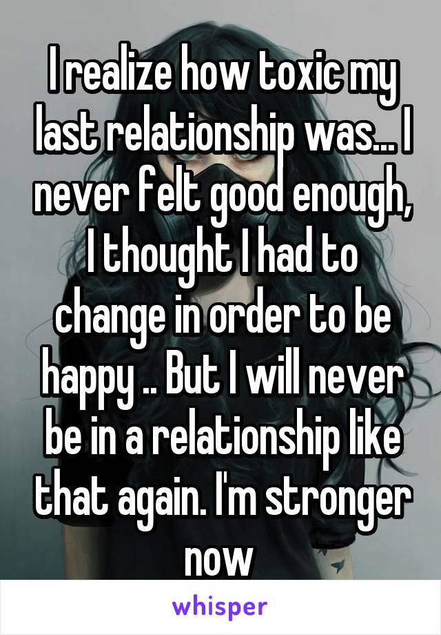 I realize how toxic my last relationship was... I never felt good enough, I thought I had to change in order to be happy .. But I will never be in a relationship like that again. I'm stronger now