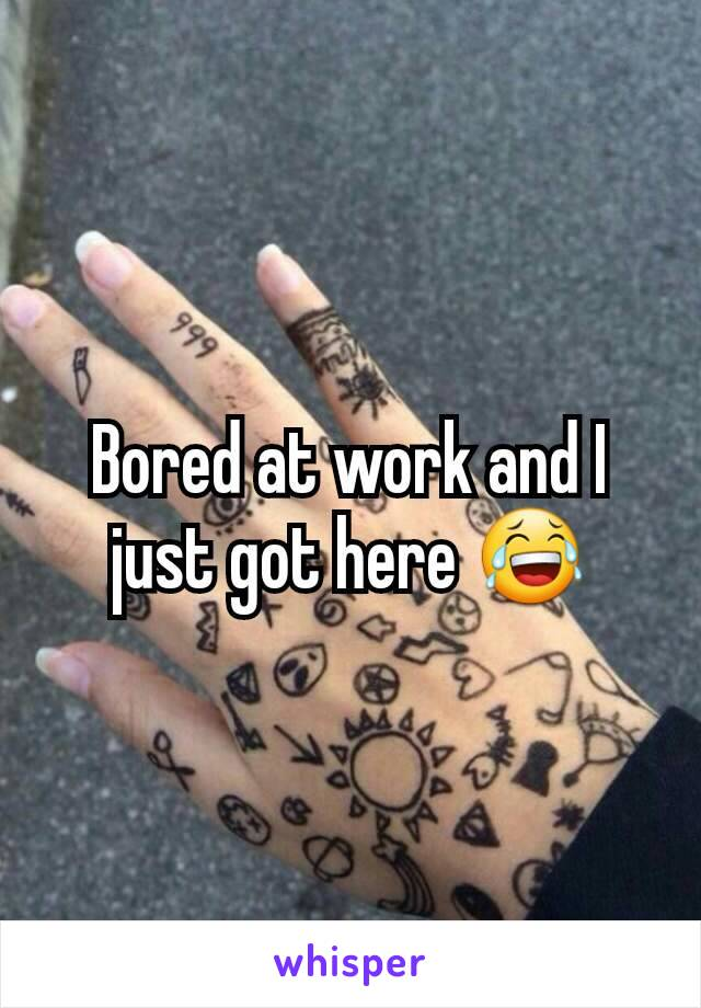 Bored at work and I just got here 😂