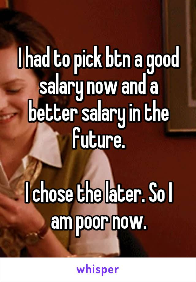 I had to pick btn a good salary now and a better salary in the future.  I chose the later. So I am poor now.