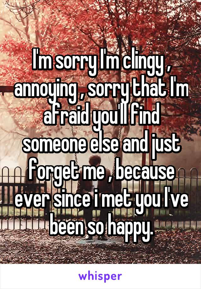 I'm sorry I'm clingy , annoying , sorry that I'm afraid you'll find someone else and just forget me , because ever since i met you I've been so happy.
