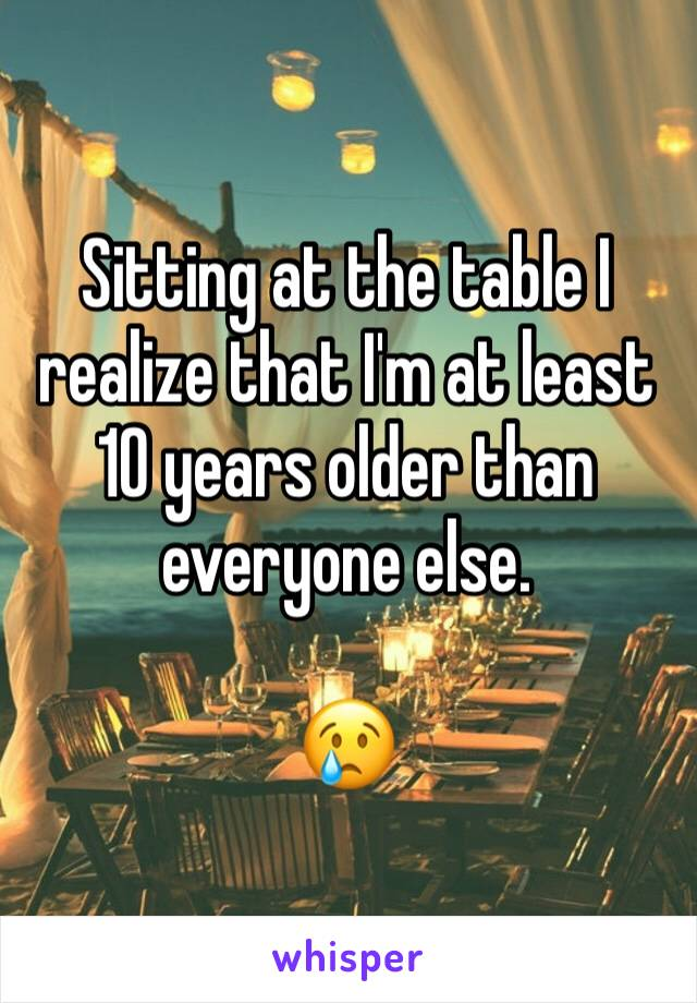 Sitting at the table I realize that I'm at least 10 years older than everyone else.   😢