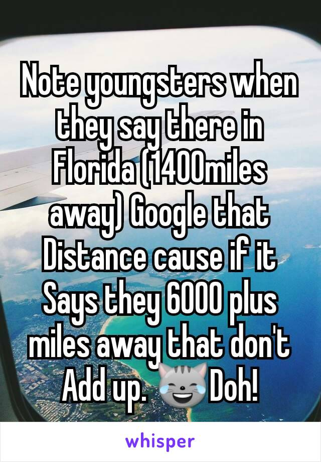 Note youngsters when they say there in Florida (1400miles away) Google that Distance cause if it Says they 6000 plus miles away that don't  Add up. 😹Doh!